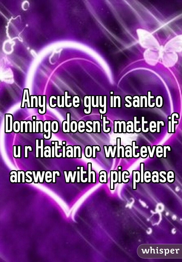 Any cute guy in santo Domingo doesn't matter if u r Haitian or whatever answer with a pic please