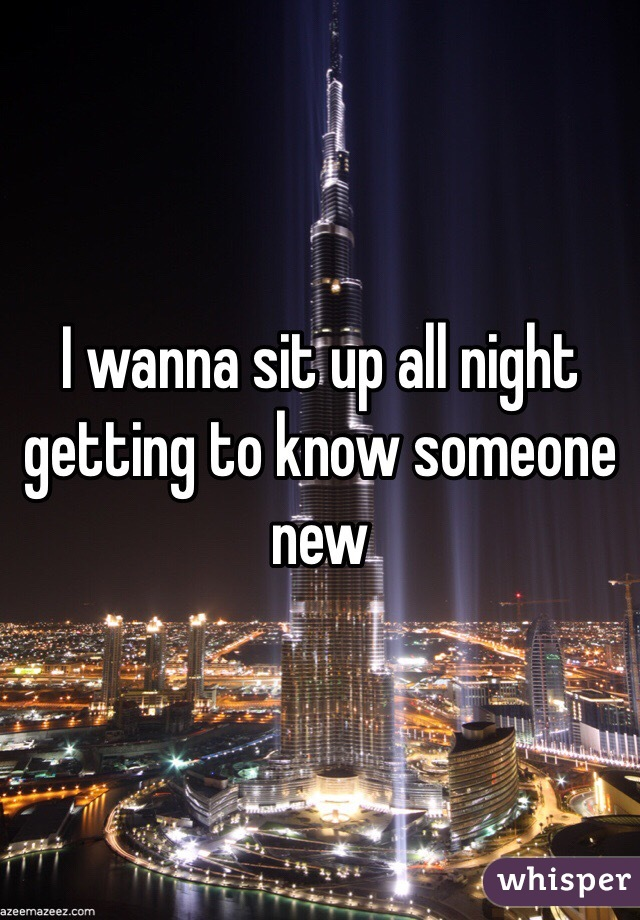 I wanna sit up all night getting to know someone new