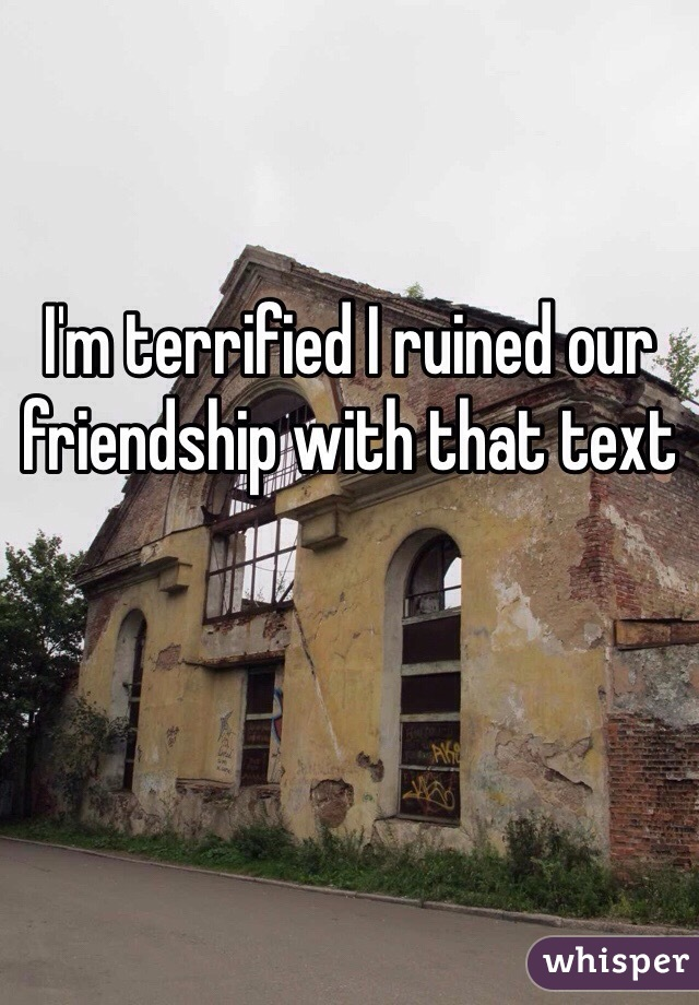 I'm terrified I ruined our friendship with that text