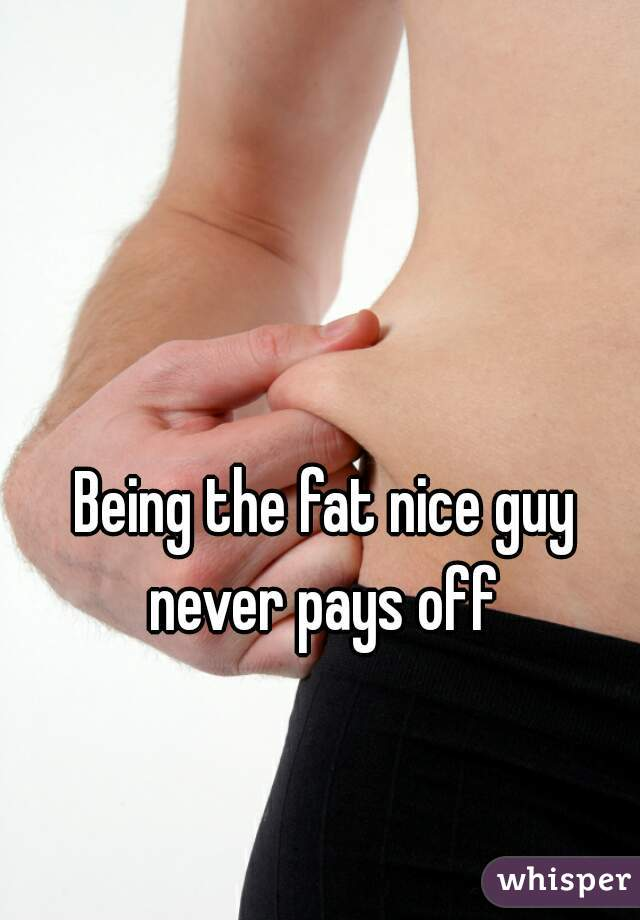 Being the fat nice guy never pays off