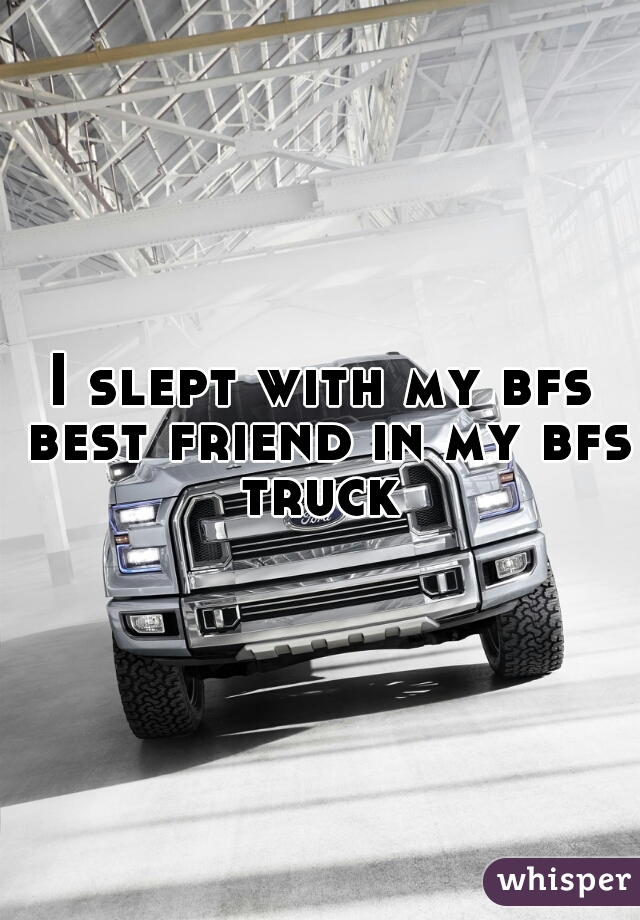 I slept with my bfs best friend in my bfs truck