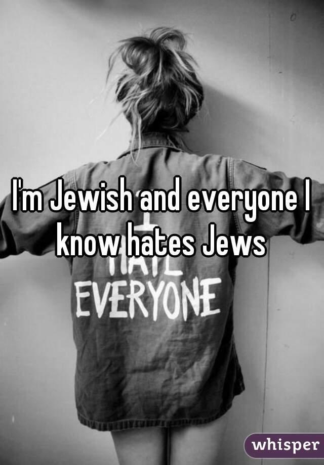 I'm Jewish and everyone I know hates Jews