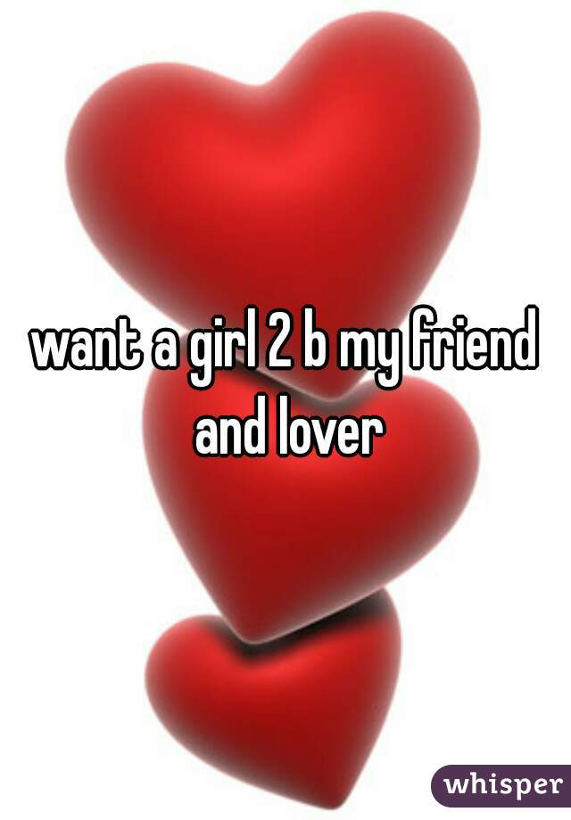 want a girl 2 b my friend and lover