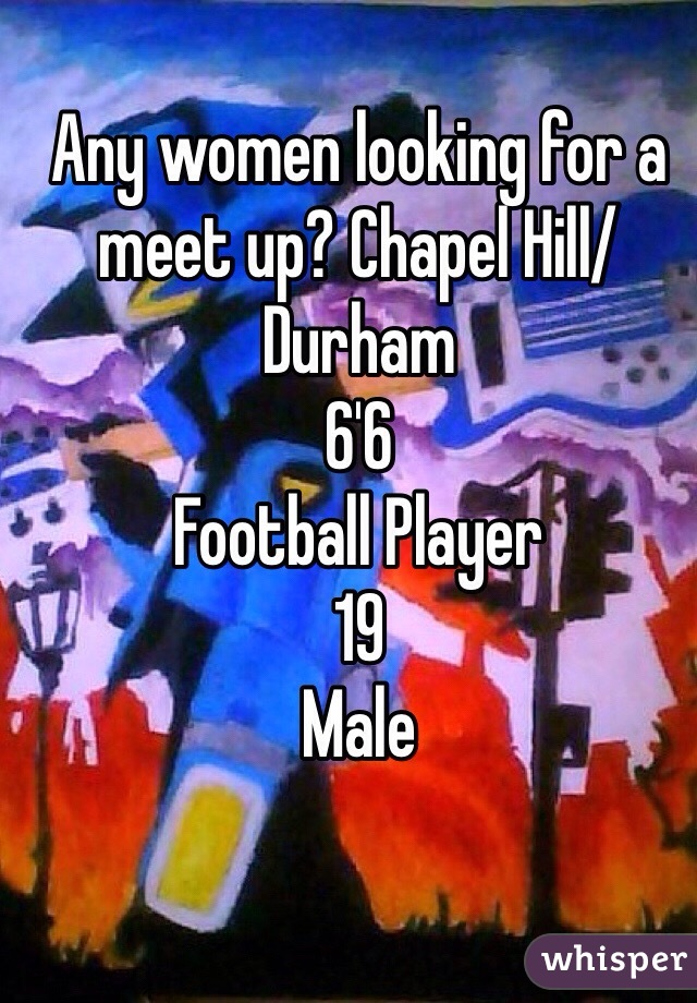 Any women looking for a meet up? Chapel Hill/Durham  6'6 Football Player 19  Male