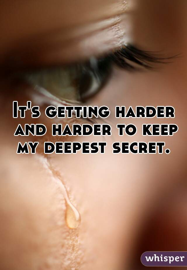 It's getting harder and harder to keep my deepest secret.