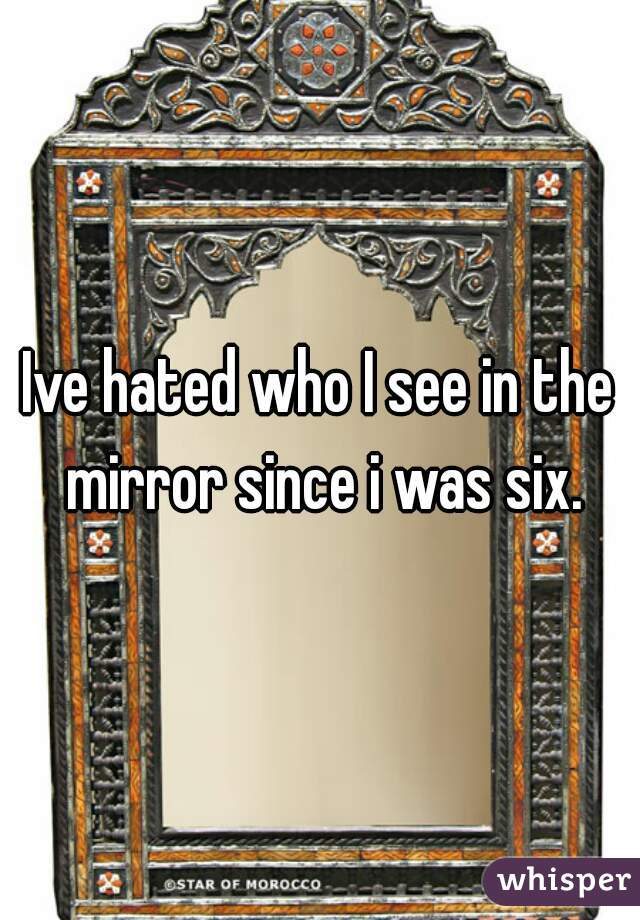 Ive hated who I see in the mirror since i was six.