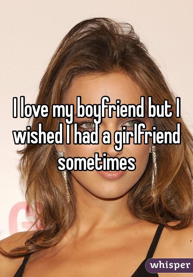 I love my boyfriend but I wished I had a girlfriend sometimes