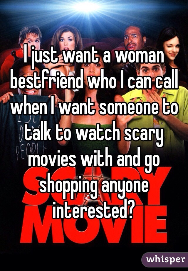 I just want a woman bestfriend who I can call when I want someone to talk to watch scary movies with and go shopping anyone interested?