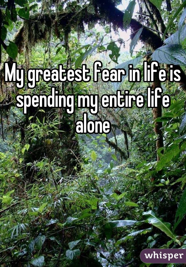 My greatest fear in life is spending my entire life alone