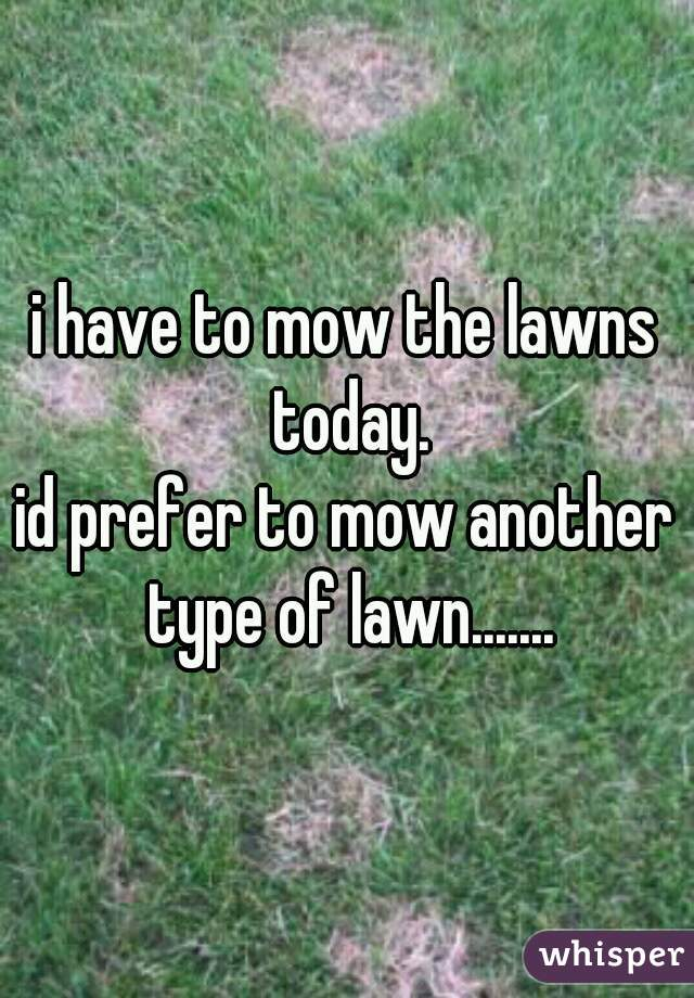 i have to mow the lawns today.  id prefer to mow another type of lawn.......