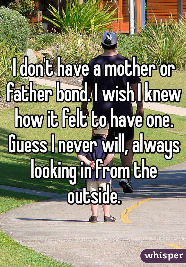 I don't have a mother or father bond. I wish I knew how it felt to have one. Guess I never will, always looking in from the outside.