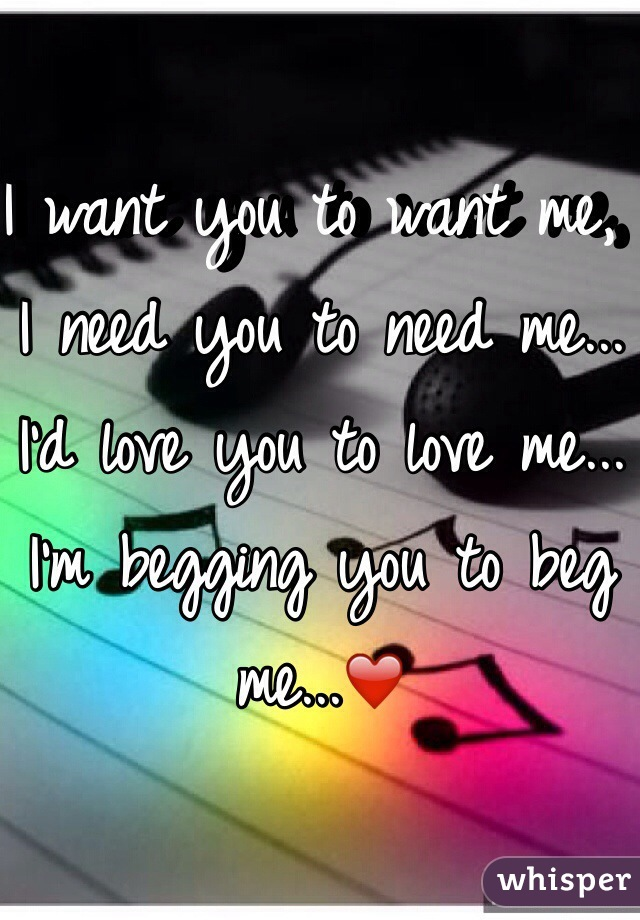 I want you to want me, I need you to need me... I'd love you to love me... I'm begging you to beg me...❤️