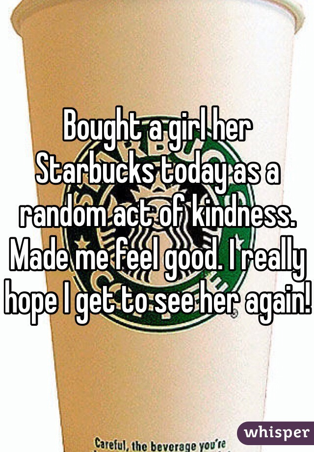 Bought a girl her Starbucks today as a random act of kindness. Made me feel good. I really hope I get to see her again!