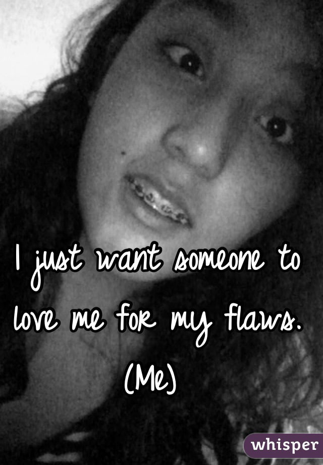 I just want someone to love me for my flaws. (Me)