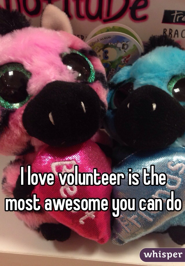 I love volunteer is the most awesome you can do