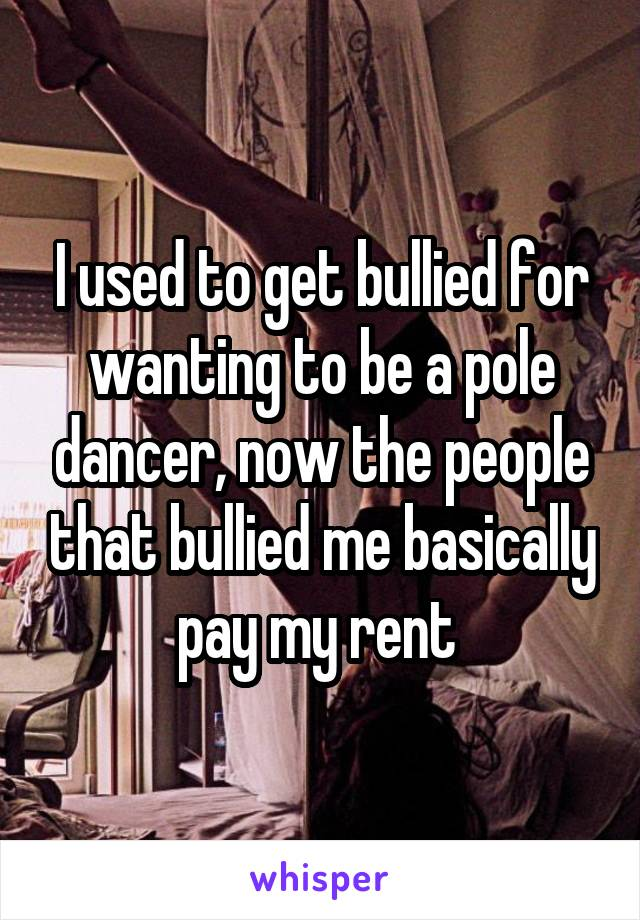 I used to get bullied for wanting to be a pole dancer, now the people that bullied me basically pay my rent