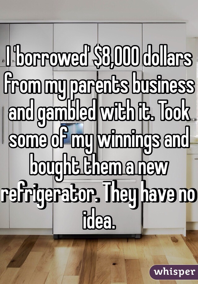 I 'borrowed' $8,000 dollars from my parents business and gambled with it. Took some of my winnings and bought them a new refrigerator. They have no idea.
