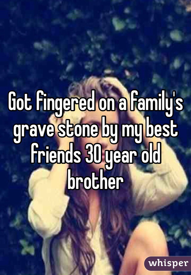 Got fingered on a family's grave stone by my best friends 30 year old brother