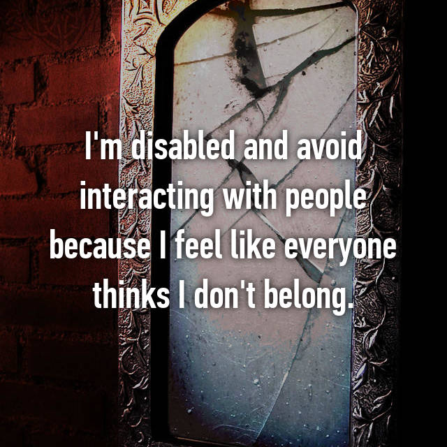 I'm disabled and avoid interacting with people because I feel like everyone thinks I don't belong.