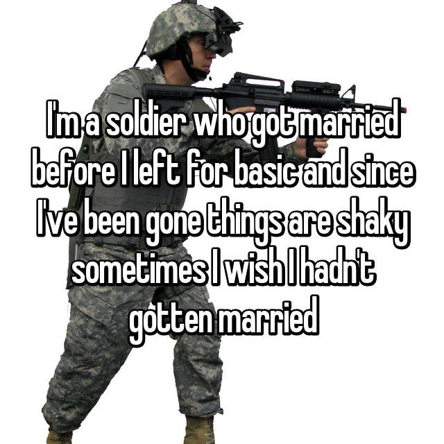 I'm a soldier who got married before I left for basic and since I've been gone things are shaky sometimes I wish I hadn't gotten married