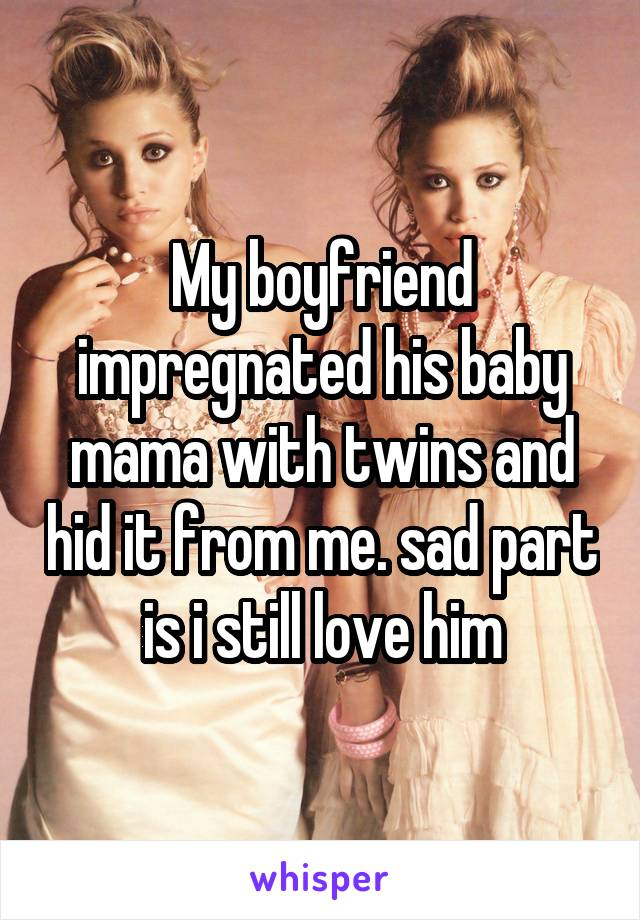 My boyfriend impregnated his baby mama with twins and hid it from me. sad part is i still love him