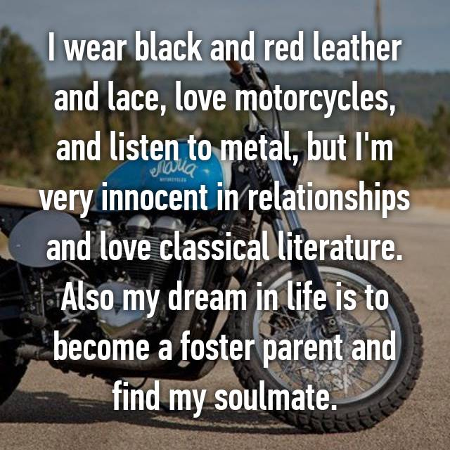 I wear black and red leather and lace, love motorcycles, and listen to metal, but I'm very innocent in relationships and love classical literature. Also my dream in life is to become a foster parent and find my soulmate.