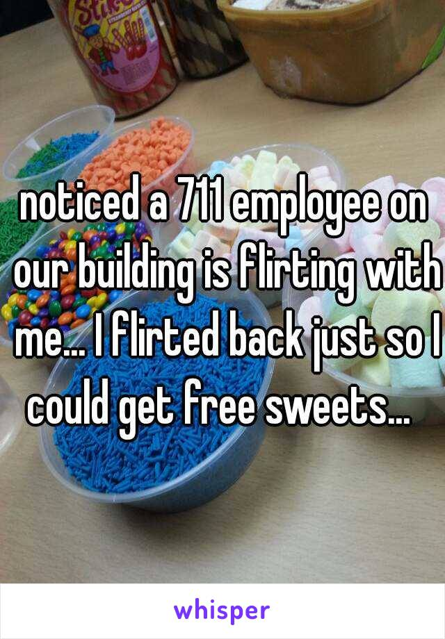 noticed a 711 employee on our building is flirting with me... I flirted back just so I could get free sweets...