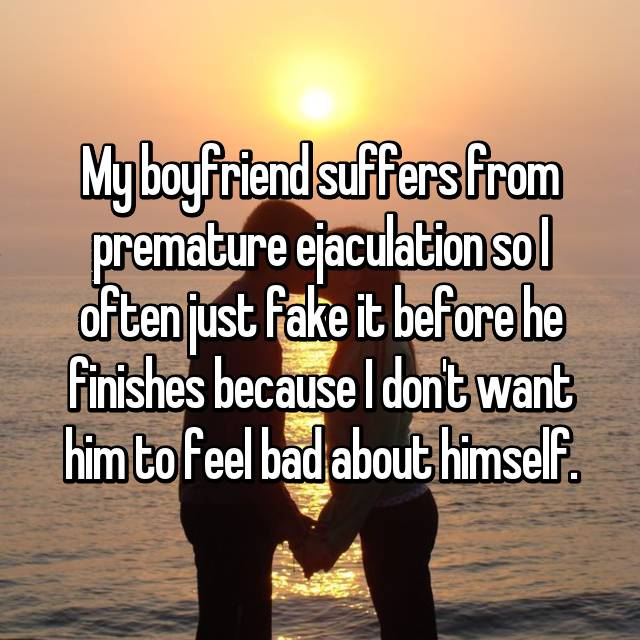 My boyfriend suffers from premature ejaculation so I often just fake it before he finishes because I don't want him to feel bad about himself.
