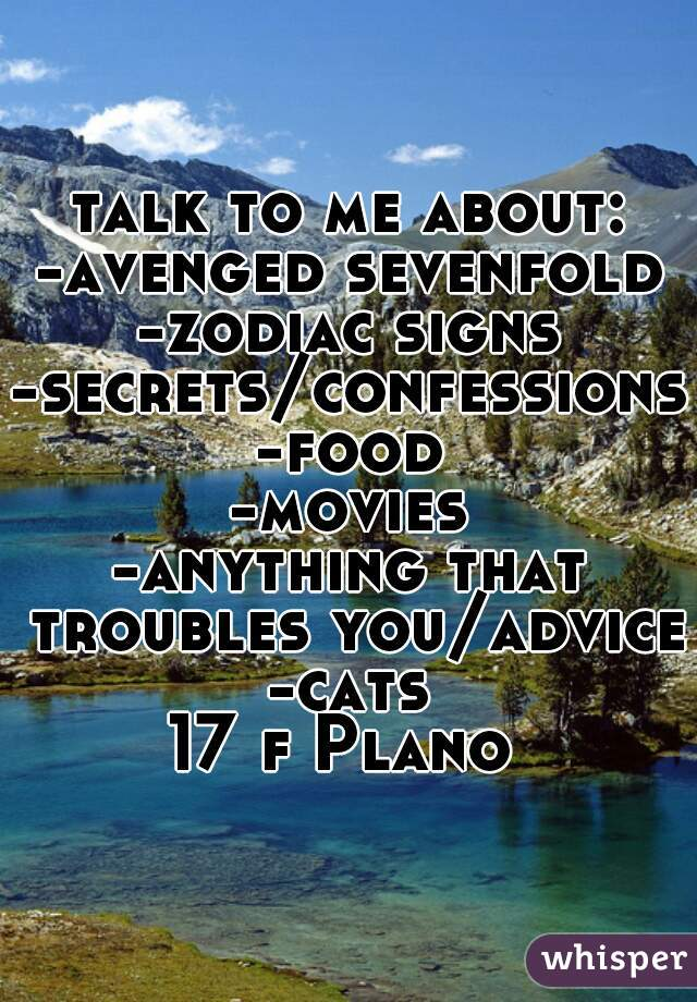 talk to me about: -avenged sevenfold -zodiac signs -secrets