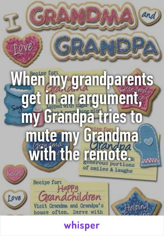 When my grandparents get in an argument, my Grandpa tries to mute my Grandma with the remote.