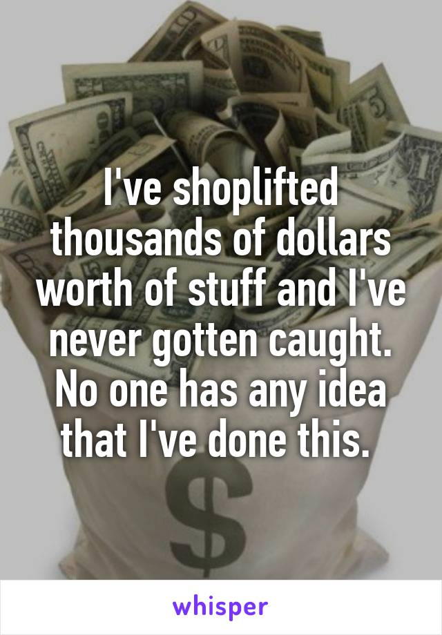 I've shoplifted thousands of dollars worth of stuff and I've never gotten caught. No one has any idea that I've done this.