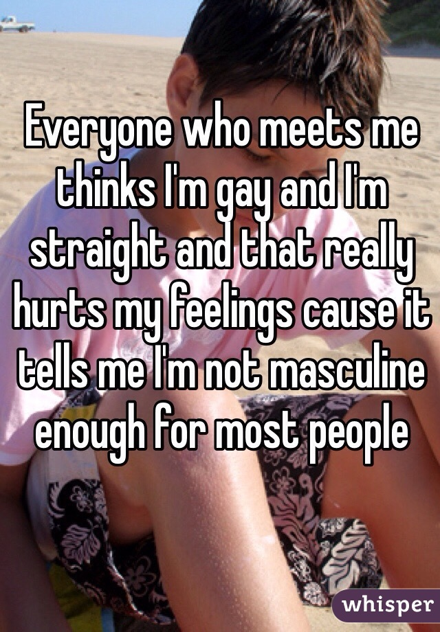 Everyone who meets me thinks I'm gay and I'm straight and that really hurts my feelings cause it tells me I'm not masculine enough for most people