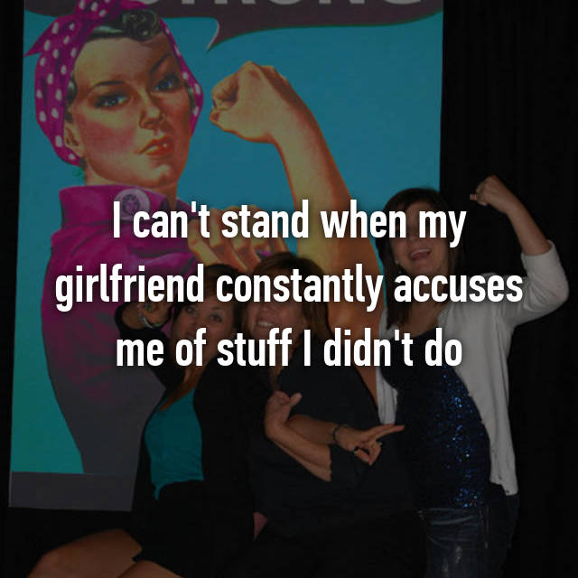 I can't stand when my girlfriend constantly accuses me of stuff I didn't do