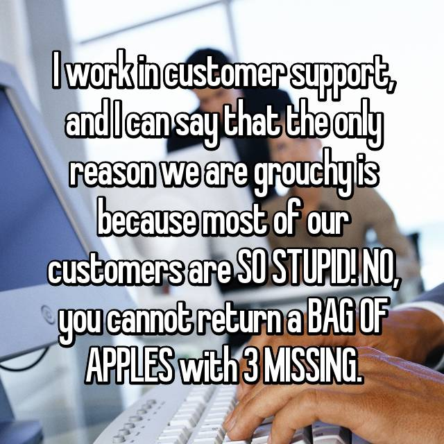 I work in customer support, and I can say that the only reason we are grouchy is because most of our customers are SO STUPID! NO, you cannot return a BAG OF APPLES with 3 MISSING.