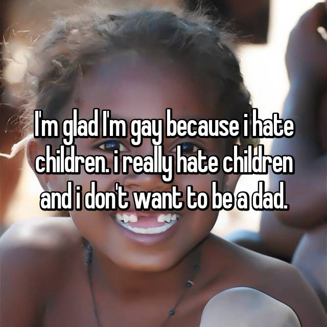 I'm glad I'm gay because i hate children. i really hate children and i don't want to be a dad.
