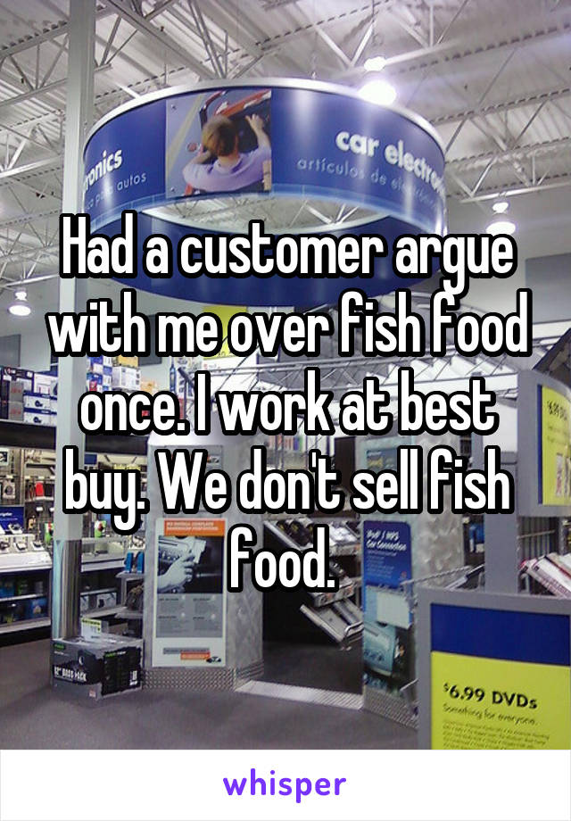 Had a customer argue with me over fish food once. I work at best buy. We don't sell fish food.