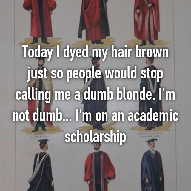 Today I dyed my hair brown just so people would stop calling me a dumb blonde. I'm not dumb... I'm on an academic scholarship