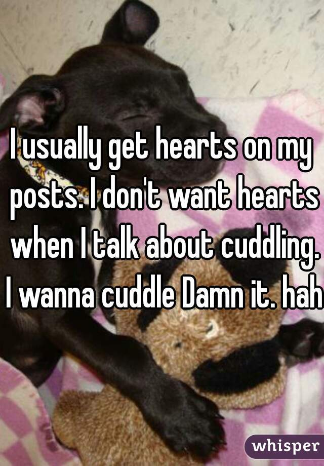 I usually get hearts on my posts. I don't want hearts when I talk about cuddling. I wanna cuddle Damn it. haha