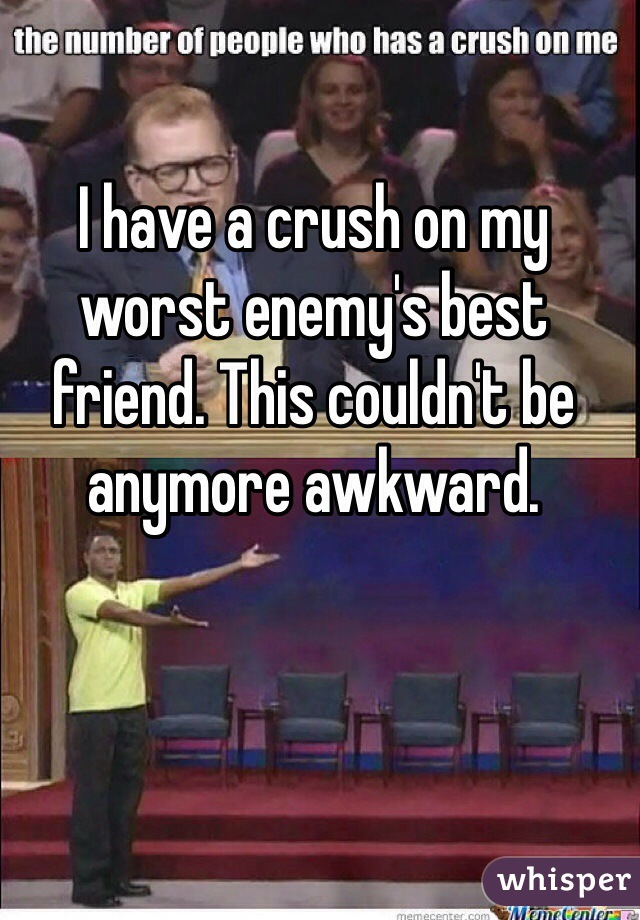 I have a crush on my worst enemy's best friend. This couldn't be anymore awkward.