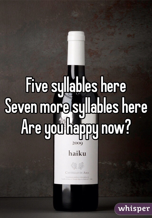 Five syllables here Seven more syllables here Are you happy now?