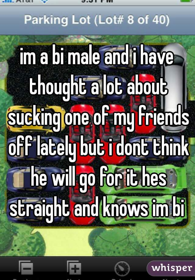 im a bi male and i have thought a lot about sucking one of my friends off lately but i dont think he will go for it hes straight and knows im bi
