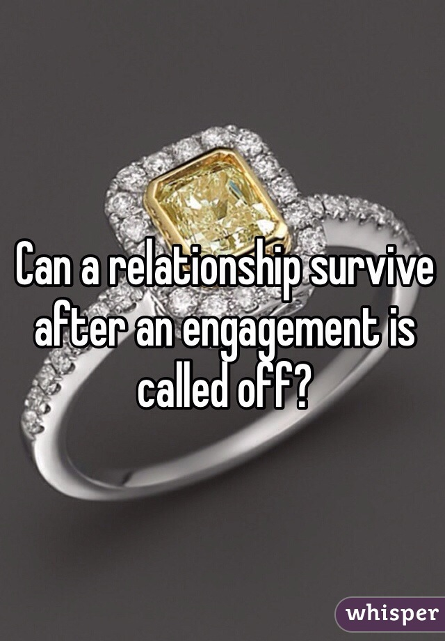 Can a relationship survive after an engagement is called off?