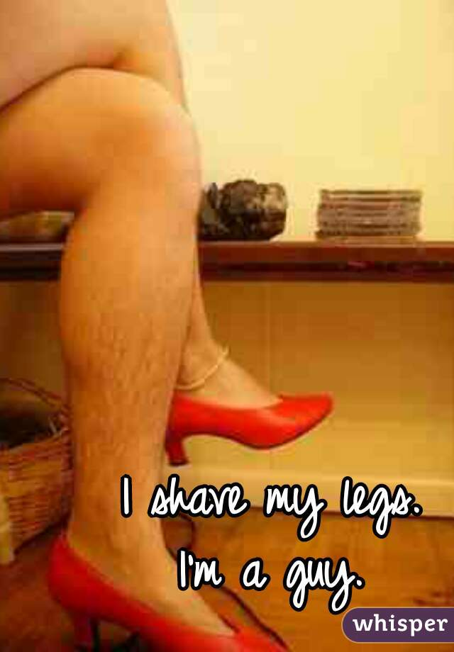 I shave my legs. I'm a guy.