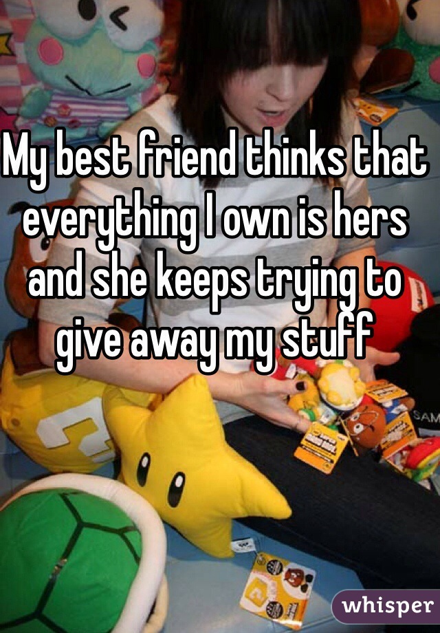 My best friend thinks that everything I own is hers and she keeps trying to give away my stuff