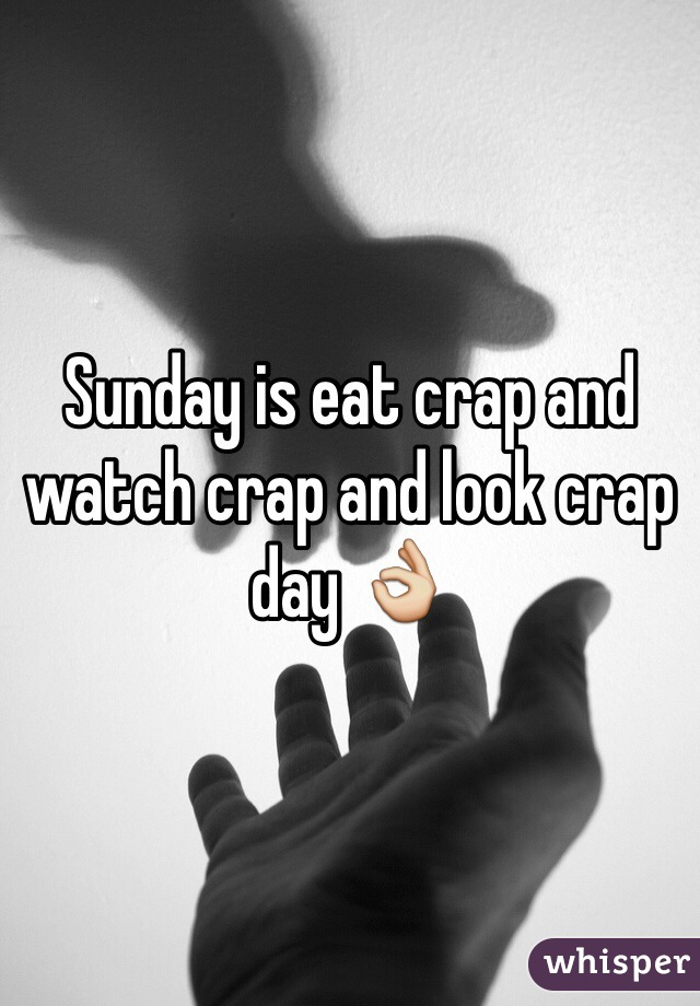 Sunday is eat crap and watch crap and look crap day 👌