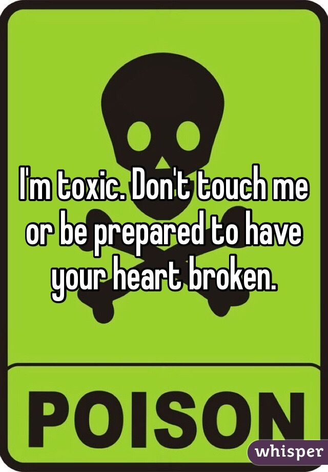 I'm toxic. Don't touch me or be prepared to have your heart broken.