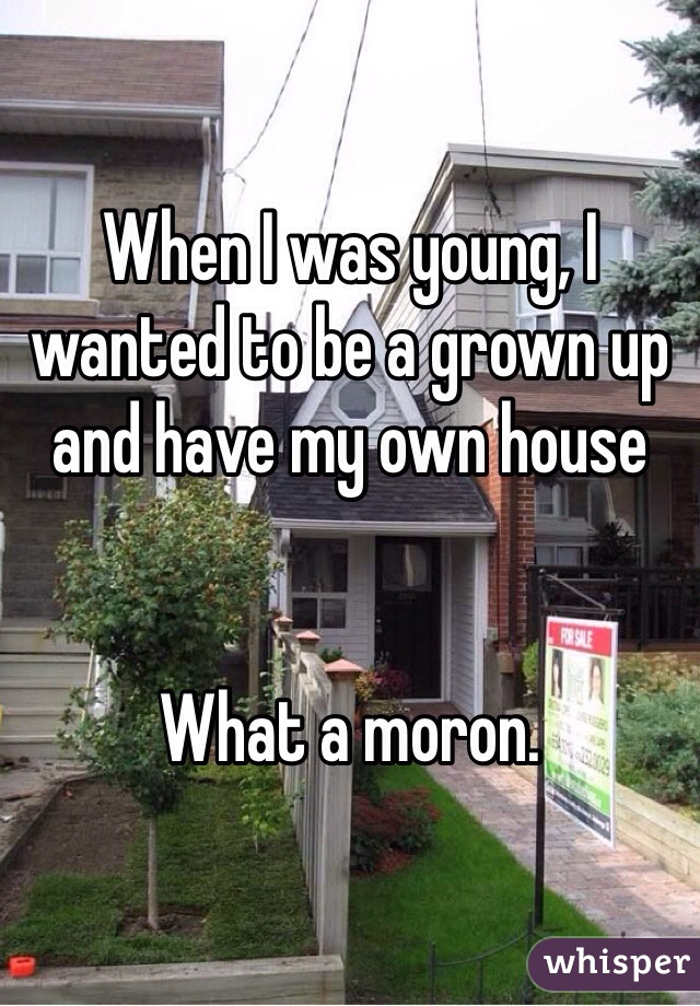 When I was young, I wanted to be a grown up and have my own house   What a moron.