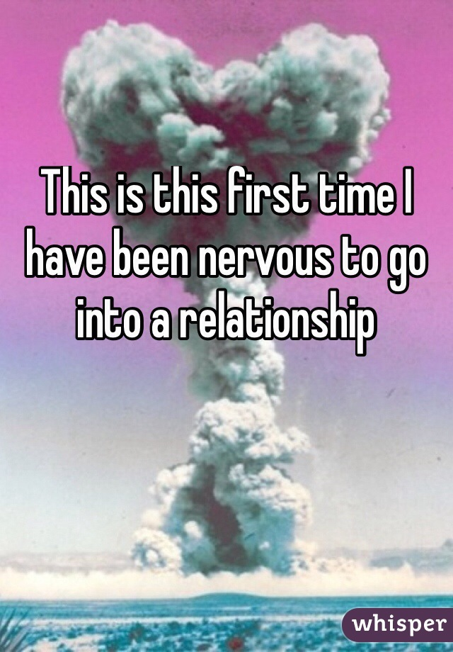 This is this first time I have been nervous to go into a relationship
