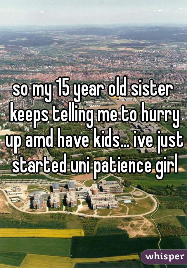 so my 15 year old sister keeps telling me to hurry up amd have kids... ive just started uni patience girl