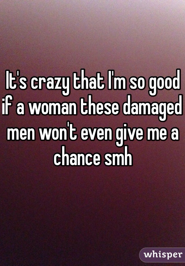 It's crazy that I'm so good if a woman these damaged men won't even give me a chance smh